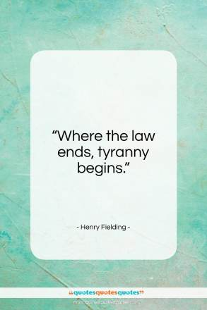 "Henry Fielding quote: ""Where the law ends, tyranny begins.""- at QuotesQuotesQuotes.com"
