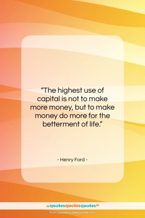 "Henry Ford quote: ""The highest use of capital is not…""- at QuotesQuotesQuotes.com"