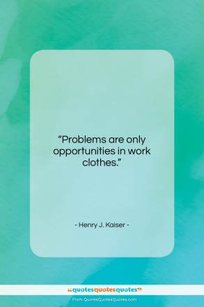 """Henry J. Kaiser quote: """"Problems are only opportunities in work clothes….""""- at QuotesQuotesQuotes.com"""