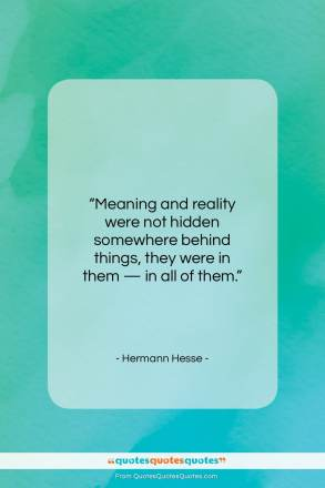"Hermann Hesse quote: ""Meaning and reality were not hidden somewhere…""- at QuotesQuotesQuotes.com"