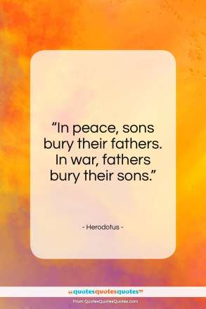 "Herodotus quote: ""In peace, sons bury their fathers. In…""- at QuotesQuotesQuotes.com"