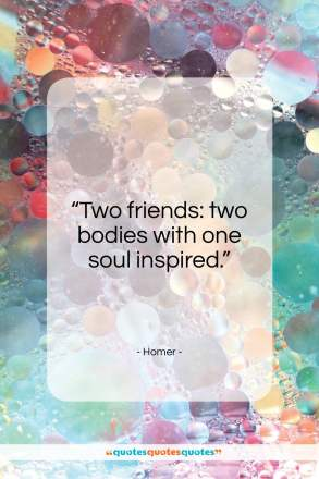 "Homer quote: ""Two friends: two bodies with one soul inspired.""- at QuotesQuotesQuotes.com"