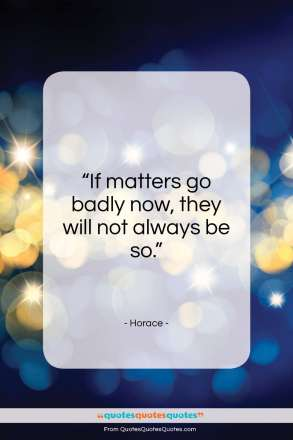 """Horace quote: """"If matters go badly now, they will not always be so.""""- at QuotesQuotesQuotes.com"""