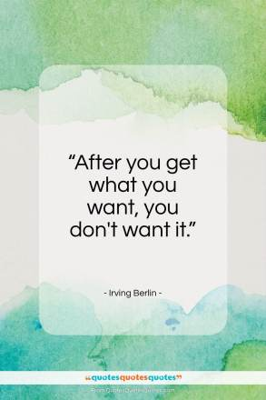 "Irving Berlin quote: ""After you get what you want, you don't want it.""- at QuotesQuotesQuotes.com"