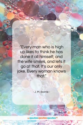"""J. M. Barrie quote: """"Every man who is high up likes…""""- at QuotesQuotesQuotes.com"""