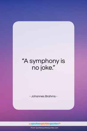 """Johannes Brahms quote: """"A symphony is no joke…""""- at QuotesQuotesQuotes.com"""