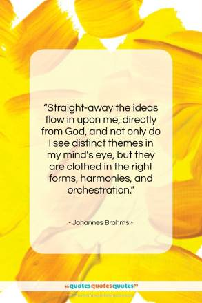 """Johannes Brahms quote: """"Straight-away the ideas flow in upon me,…""""- at QuotesQuotesQuotes.com"""