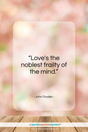 "John Dryden quote: ""Love's the noblest frailty of the mind.""- at QuotesQuotesQuotes.com"