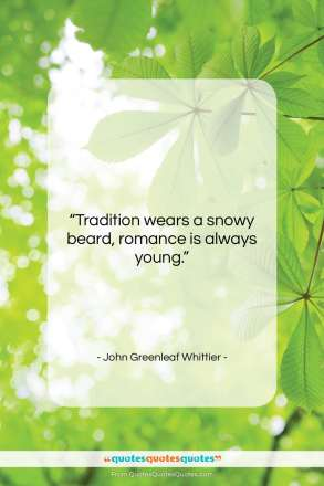 "John Greenleaf Whittier quote: ""Tradition wears a snowy beard, romance is…""- at QuotesQuotesQuotes.com"