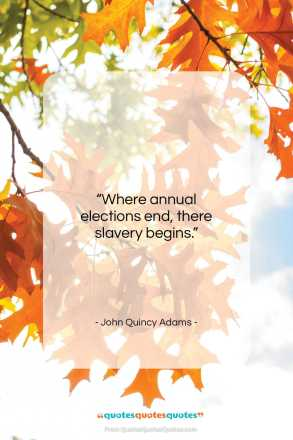"John Quincy Adams quote: ""Where annual elections end, there slavery begins.""- at QuotesQuotesQuotes.com"