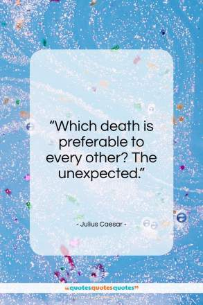 """Julius Caesar quote: """"Which death is preferable to every other? The unexpected.""""- at QuotesQuotesQuotes.com"""