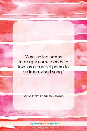 """Karl Wilhelm Friedrich Schlegel quote: """"A so-called happy marriage corresponds to love…""""- at QuotesQuotesQuotes.com"""