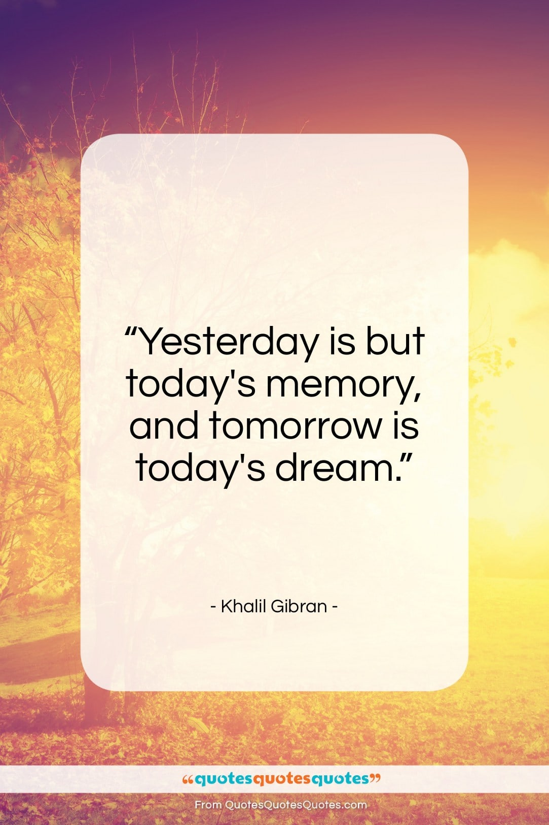 Get The Whole Khalil Gibran Quote Yesterday Is But Todays Memory
