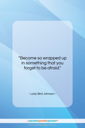 """Lady Bird Johnson quote: """"Become so wrapped up in something that…""""- at QuotesQuotesQuotes.com"""