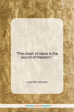 "Lady Bird Johnson quote: ""The clash of ideas is the sound…""- at QuotesQuotesQuotes.com"