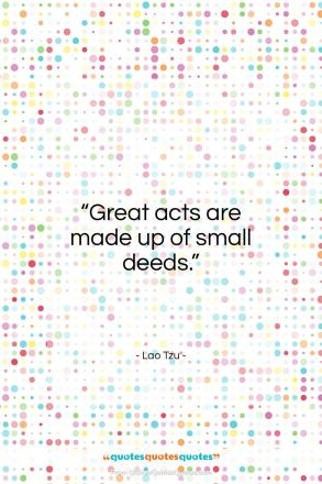 """Lao Tzu quote: """"Great acts are made up of small…""""- at QuotesQuotesQuotes.com"""
