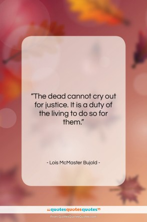 """Lois McMaster Bujold quote: """"The dead cannot cry out for justice….""""- at QuotesQuotesQuotes.com"""