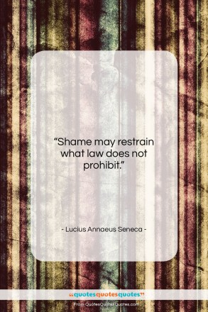 """Lucius Annaeus Seneca quote: """"Shame may restrain what law does not…""""- at QuotesQuotesQuotes.com"""