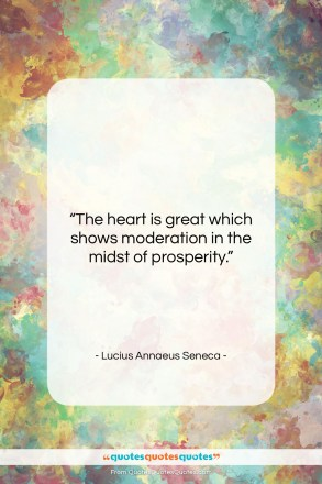 "Lucius Annaeus Seneca quote: ""The heart is great which shows moderation…""- at QuotesQuotesQuotes.com"
