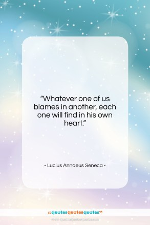 "Lucius Annaeus Seneca quote: ""Whatever one of us blames in another,…""- at QuotesQuotesQuotes.com"