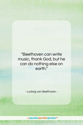 """Ludwig van Beethoven quote: """"Beethoven can write music, thank God, but…""""- at QuotesQuotesQuotes.com"""