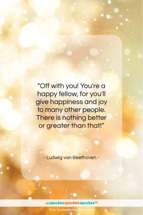 "Ludwig van Beethoven quote: ""Off with you! You're a happy fellow…""- at QuotesQuotesQuotes.com"
