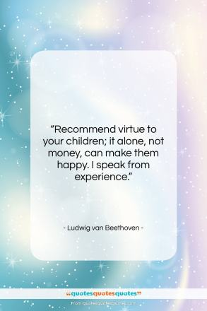 "Ludwig van Beethoven quote: ""Recommend virtue to your children; it alone,…""- at QuotesQuotesQuotes.com"