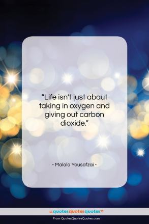 """Malala Yousafzai quote: """"Life isn't just about taking in oxygen…""""- at QuotesQuotesQuotes.com"""