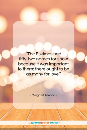 """Margaret Atwood quote: """"The Eskimos had fifty-two names for snow…""""- at QuotesQuotesQuotes.com"""