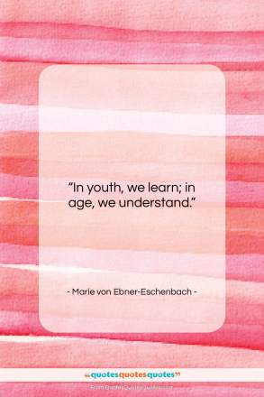 "Marie von Ebner-Eschenbach quote: ""In youth, we learn; in age, we…""- at QuotesQuotesQuotes.com"