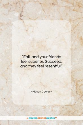 """Mason Cooley quote: """"Fail, and your friends feel superior. Succeed…""""- at QuotesQuotesQuotes.com"""