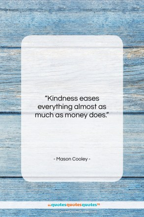 "Mason Cooley quote: ""Kindness eases everything almost as much as…""- at QuotesQuotesQuotes.com"