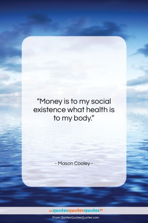 "Mason Cooley quote: ""Money is to my social existence what…""- at QuotesQuotesQuotes.com"