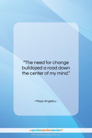 "Maya Angelou quote: ""The need for change bulldozed a road…""- at QuotesQuotesQuotes.com"