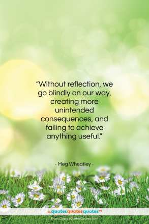 "Meg Wheatley quote: ""Without reflection, we go blindly on our…""- at QuotesQuotesQuotes.com"