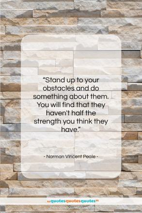 """Norman Vincent Peale quote: """"Stand up to your obstacles and do…""""- at QuotesQuotesQuotes.com"""