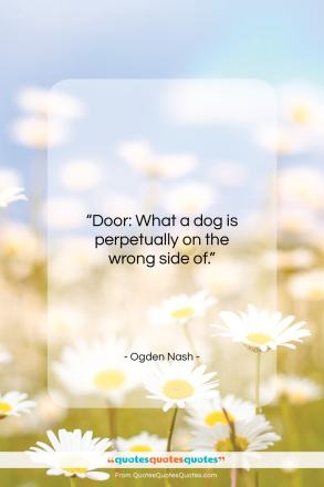 "Ogden Nash quote: ""Door: What a dog is perpetually on the wrong side of.""- at QuotesQuotesQuotes.com"
