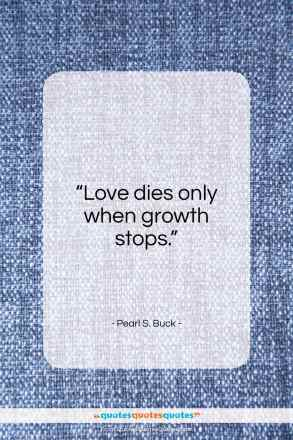 """Pearl S. Buck quote: """"Love dies only when growth stops.""""- at QuotesQuotesQuotes.com"""