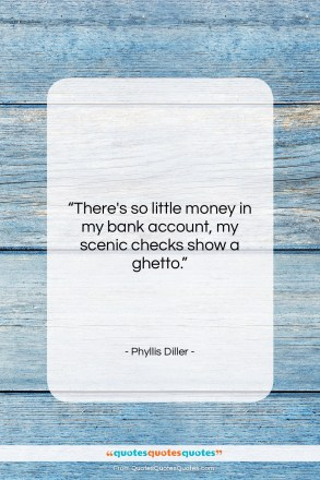 "Phyllis Diller quote: ""There's so little money in my bank…""- at QuotesQuotesQuotes.com"