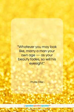 """Phyllis Diller quote: """"Whatever you may look like, marry a…""""- at QuotesQuotesQuotes.com"""