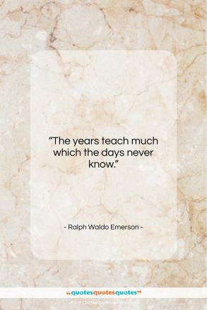 "Ralph Waldo Emerson quote: ""The years teach much which the days never know.""- at QuotesQuotesQuotes.com"