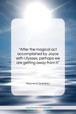 "Raymond Queneau quote: ""After the magical act accomplished by Joyce…""- at QuotesQuotesQuotes.com"