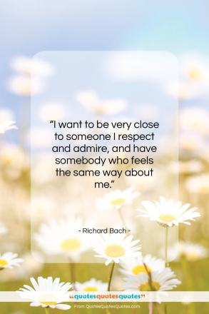 """Richard Bach quote: """"I want to be very close to someone…""""- at QuotesQuotesQuotes.com"""