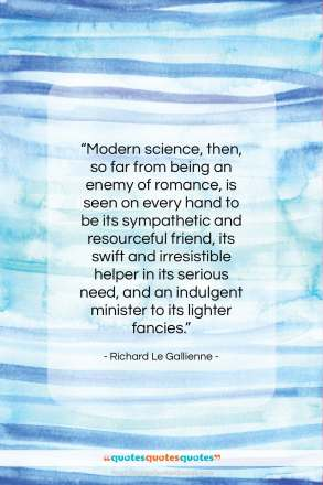 "Richard Le Gallienne quote: ""Modern science, then, so far from being…""- at QuotesQuotesQuotes.com"