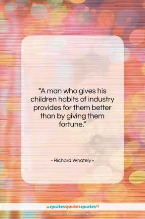 "Richard Whately quote: ""A man who gives his children habits…""- at QuotesQuotesQuotes.com"