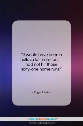"""Roger Maris quote: """"It would have been a helluva lot…""""- at QuotesQuotesQuotes.com"""