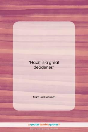 "Samuel Beckett quote: ""Habit is a great deadener…""- at QuotesQuotesQuotes.com"