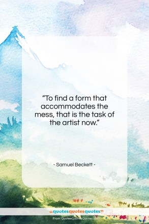 """Samuel Beckett quote: """"To find a form that accommodates the…""""- at QuotesQuotesQuotes.com"""