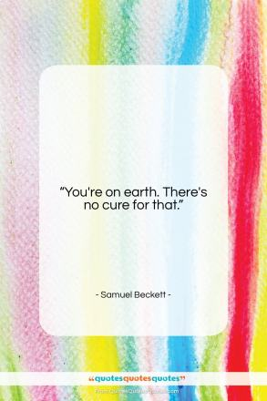 """Samuel Beckett quote: """"You're on earth. There's no cure for…""""- at QuotesQuotesQuotes.com"""