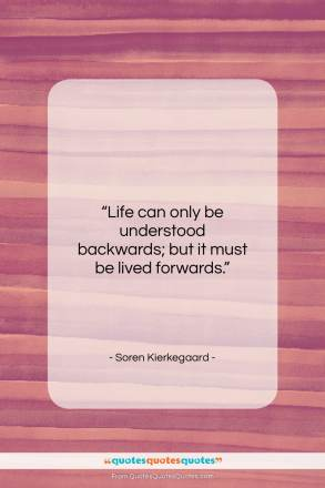 "Soren Kierkegaard quote: ""Life can only be understood backwards; but…""- at QuotesQuotesQuotes.com"